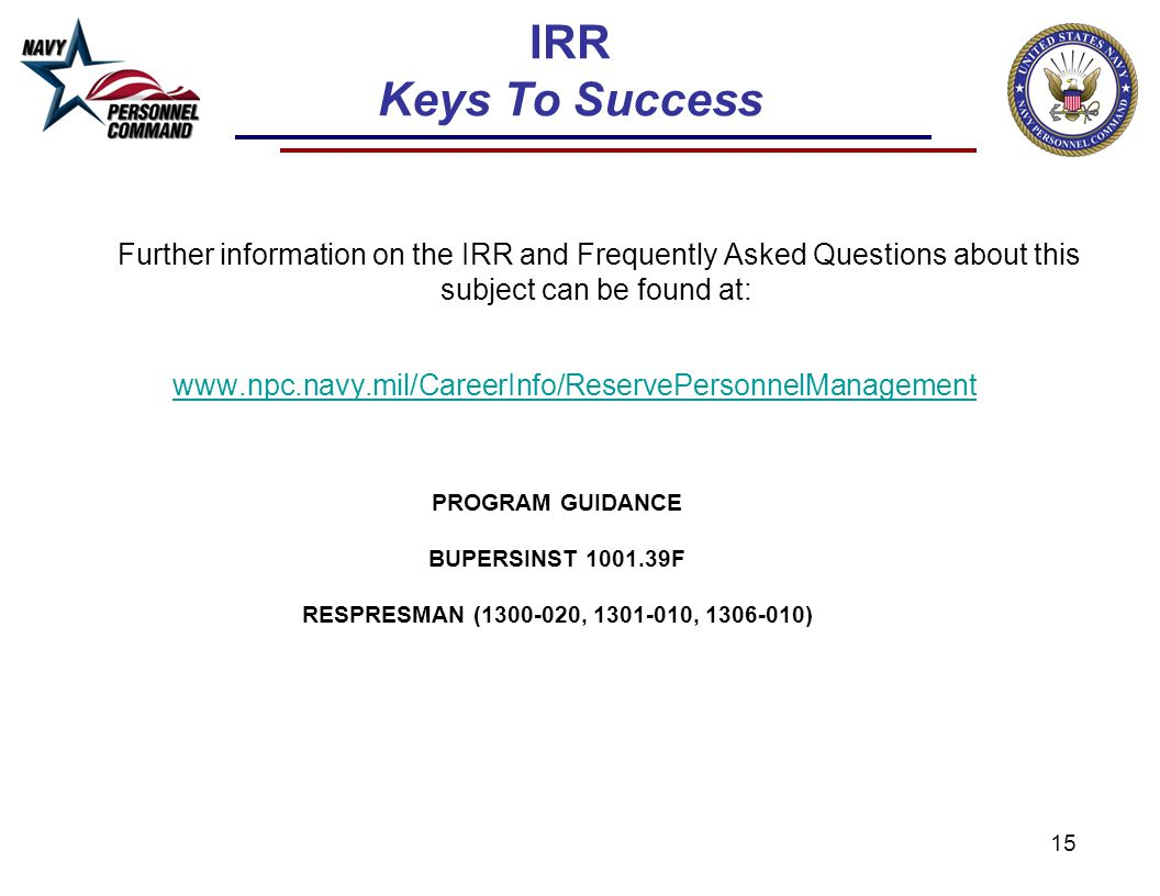 15 IRR Keys To Success Further information on the IRR and Frequently Asked Questions about this subject can be found at: www.npc.navy.mil/CareerInfo/R