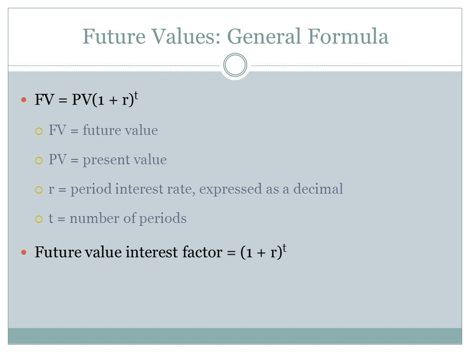 Future Values: General Formula FV = PV(1 + r) t FV = future value PV = present value r = period interest rate, expressed as a decimal t = number of pe