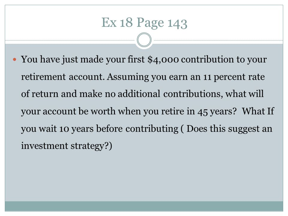 Ex 18 Page 143 You have just made your first $4,000 contribution to your retirement account. Assuming you earn an 11 percent rate of return and make n