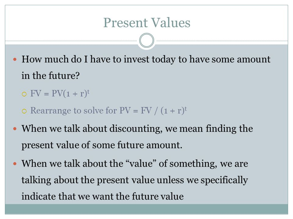Present Values How much do I have to invest today to have some amount in the future? FV = PV(1 + r) t Rearrange to solve for PV = FV / (1 + r) t When
