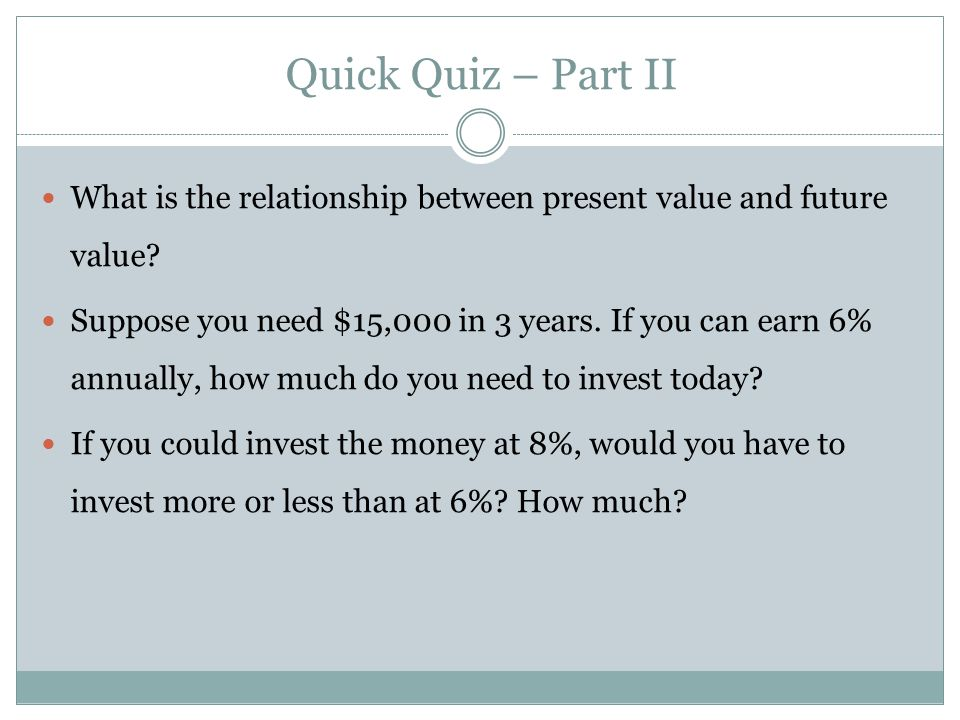 What is the relationship between present value and future value? Suppose you need $15,000 in 3 years. If you can earn 6% annually, how much do you nee
