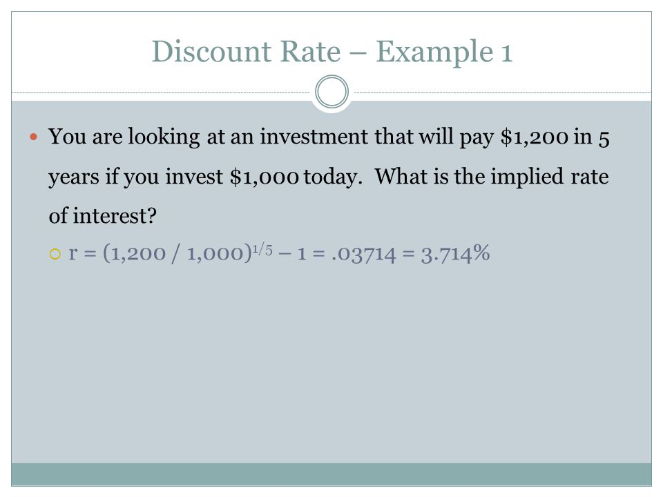 You are looking at an investment that will pay $1,200 in 5 years if you invest $1,000 today. What is the implied rate of interest? r = (1,200 / 1,000)