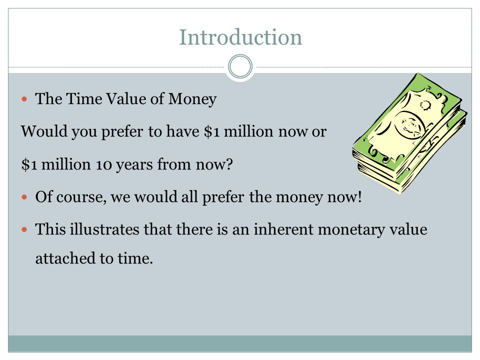 Introduction The Time Value of Money Would you prefer to have $1 million now or $1 million 10 years from now? Of course, we would all prefer the money