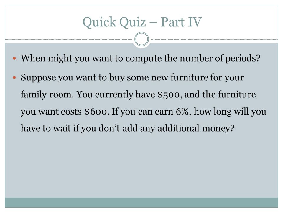 When might you want to compute the number of periods? Suppose you want to buy some new furniture for your family room. You currently have $500, and th