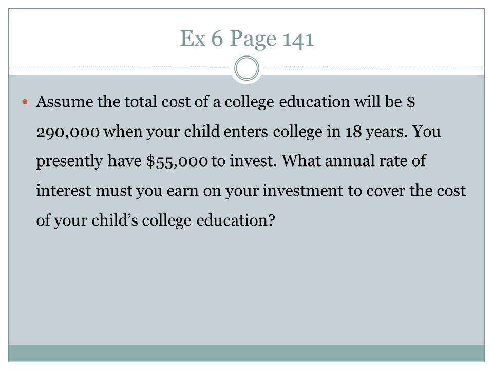 Ex 6 Page 141 Assume the total cost of a college education will be $ 290,000 when your child enters college in 18 years. You presently have $55,000 to