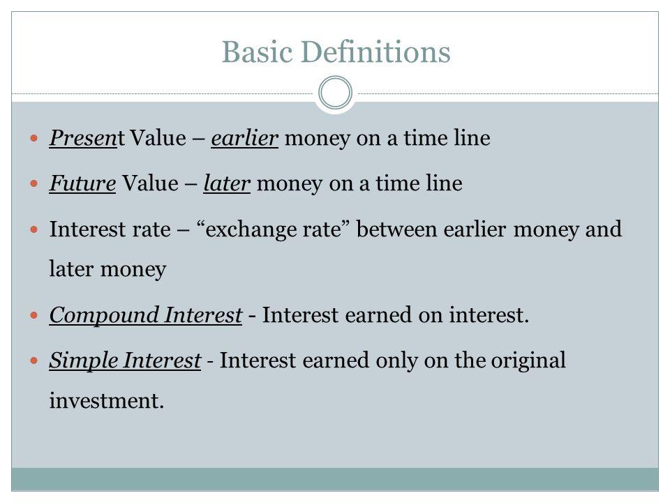 Basic Definitions Present Value – earlier money on a time line Future Value – later money on a time line Interest rate – exchange rate between earlier