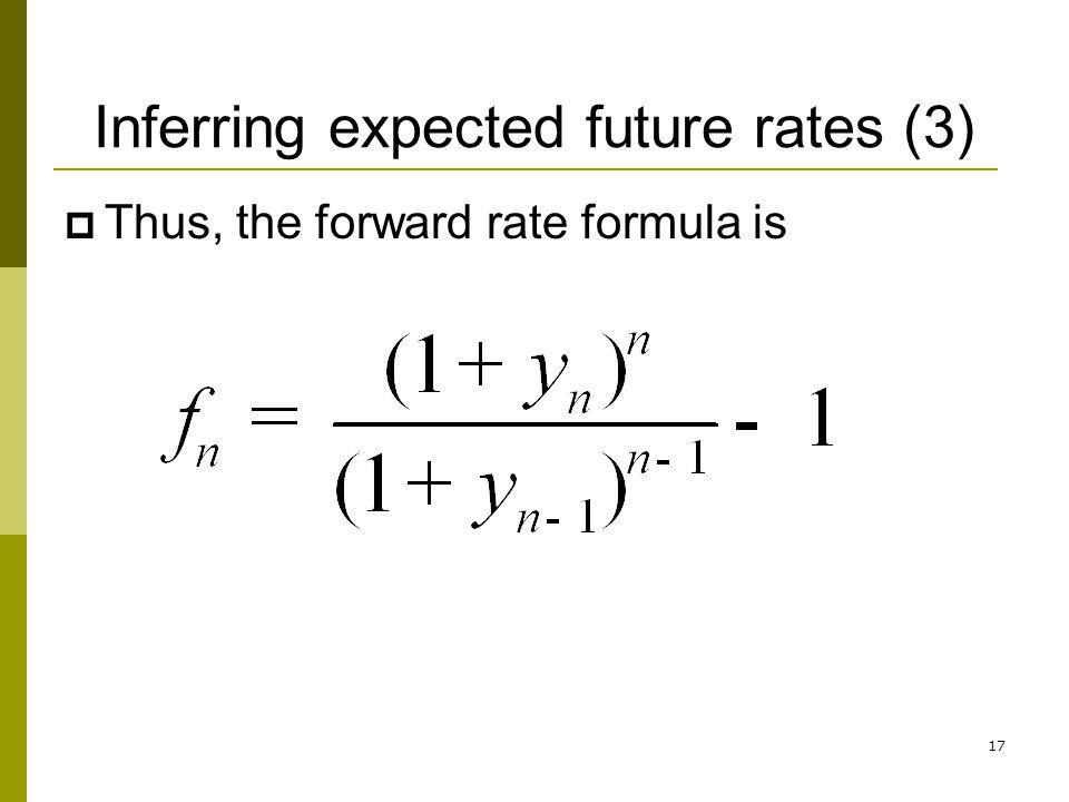 17 Inferring expected future rates (3) Thus, the forward rate formula is