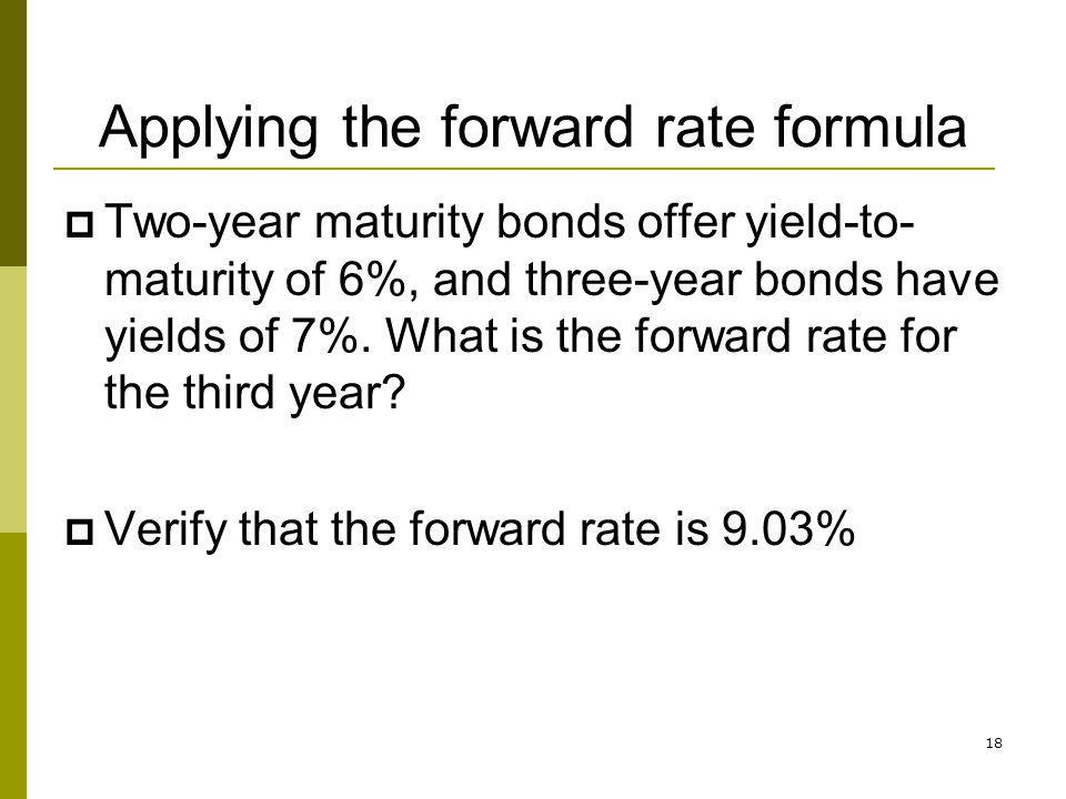 18 Applying the forward rate formula Two-year maturity bonds offer yield-to- maturity of 6%, and three-year bonds have yields of 7%. What is the forwa