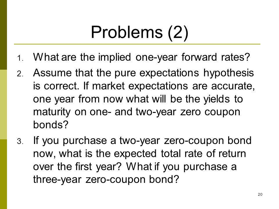 20 Problems (2) 1. What are the implied one-year forward rates? 2. Assume that the pure expectations hypothesis is correct. If market expectations are