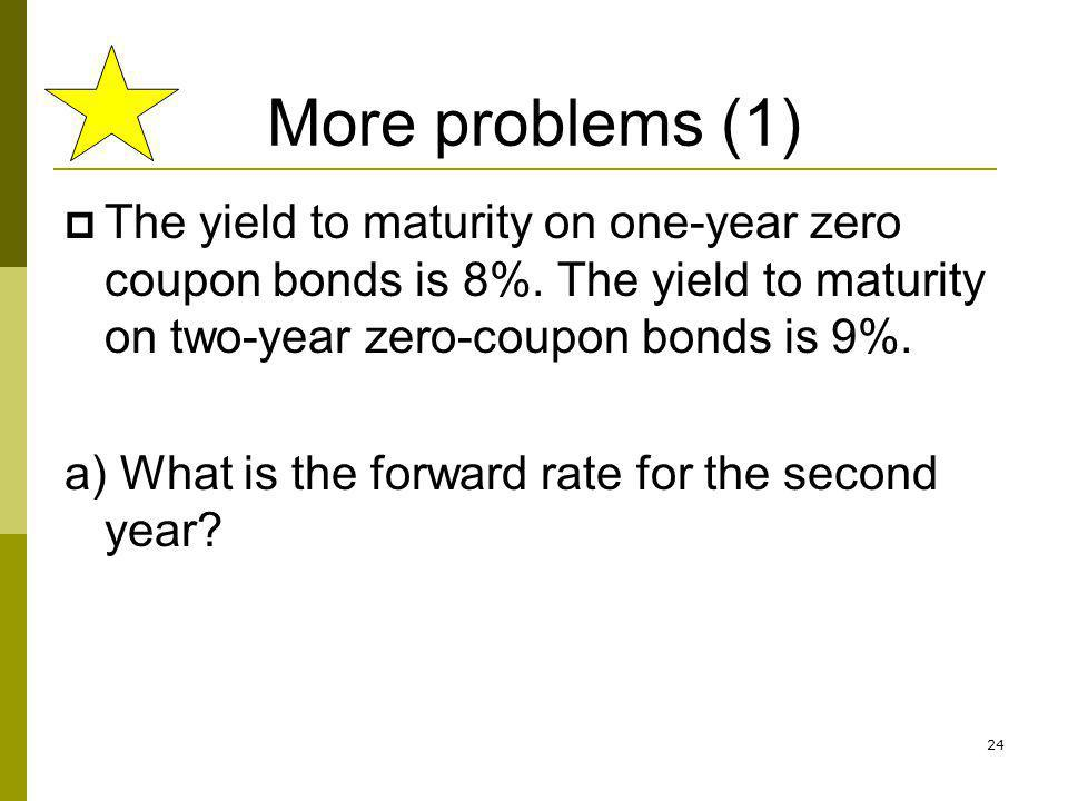 24 More problems (1) The yield to maturity on one-year zero coupon bonds is 8%. The yield to maturity on two-year zero-coupon bonds is 9%. a) What is