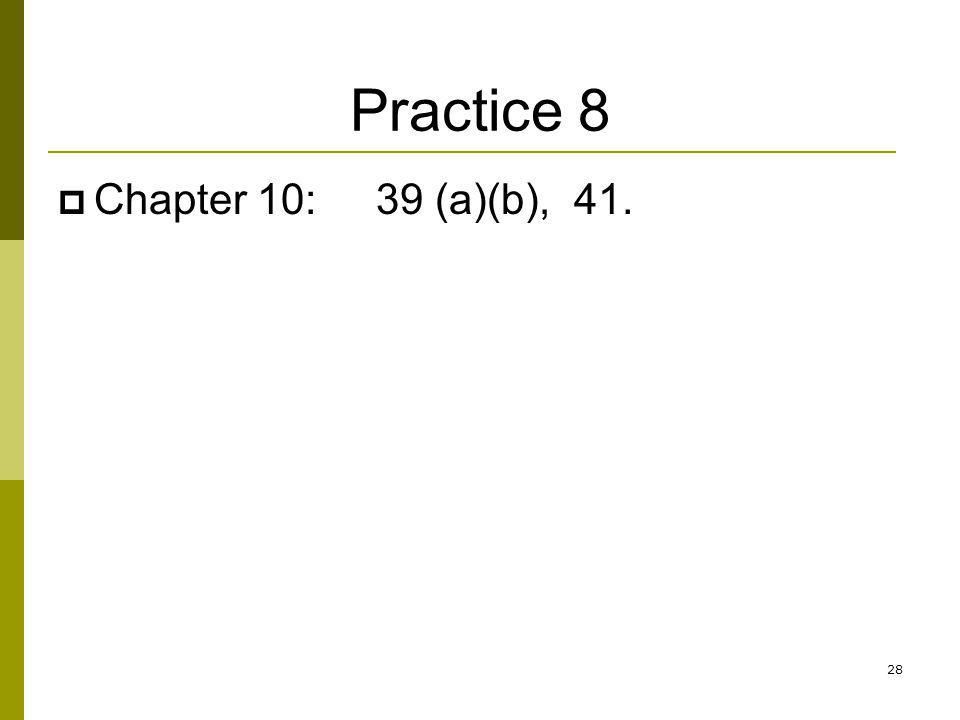 Practice 8 Chapter 10: 39 (a)(b), 41. 28