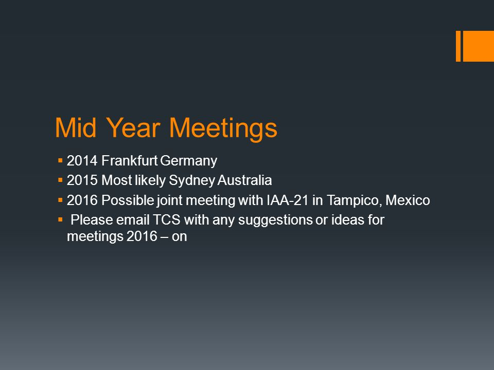 Mid Year Meetings 2014 Frankfurt Germany 2015 Most likely Sydney Australia 2016 Possible joint meeting with IAA-21 in Tampico, Mexico Please email TCS