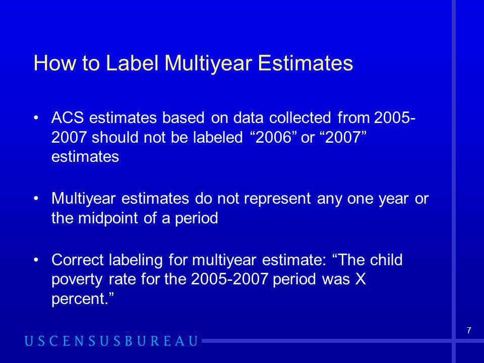 7 How to Label Multiyear Estimates ACS estimates based on data collected from 2005- 2007 should not be labeled 2006 or 2007 estimates Multiyear estimates do not represent any one year or the midpoint of a period Correct labeling for multiyear estimate: The child poverty rate for the 2005-2007 period was X percent.