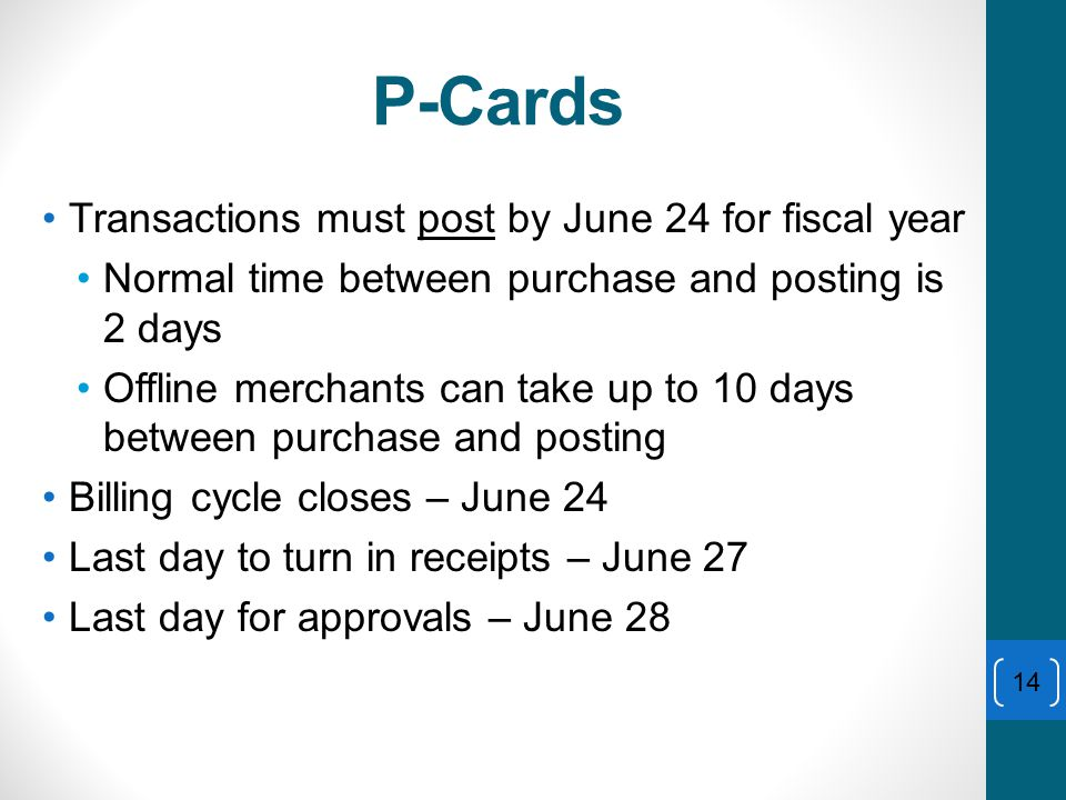 P-Cards Transactions must post by June 24 for fiscal year Normal time between purchase and posting is 2 days Offline merchants can take up to 10 days between purchase and posting Billing cycle closes – June 24 Last day to turn in receipts – June 27 Last day for approvals – June 28 14