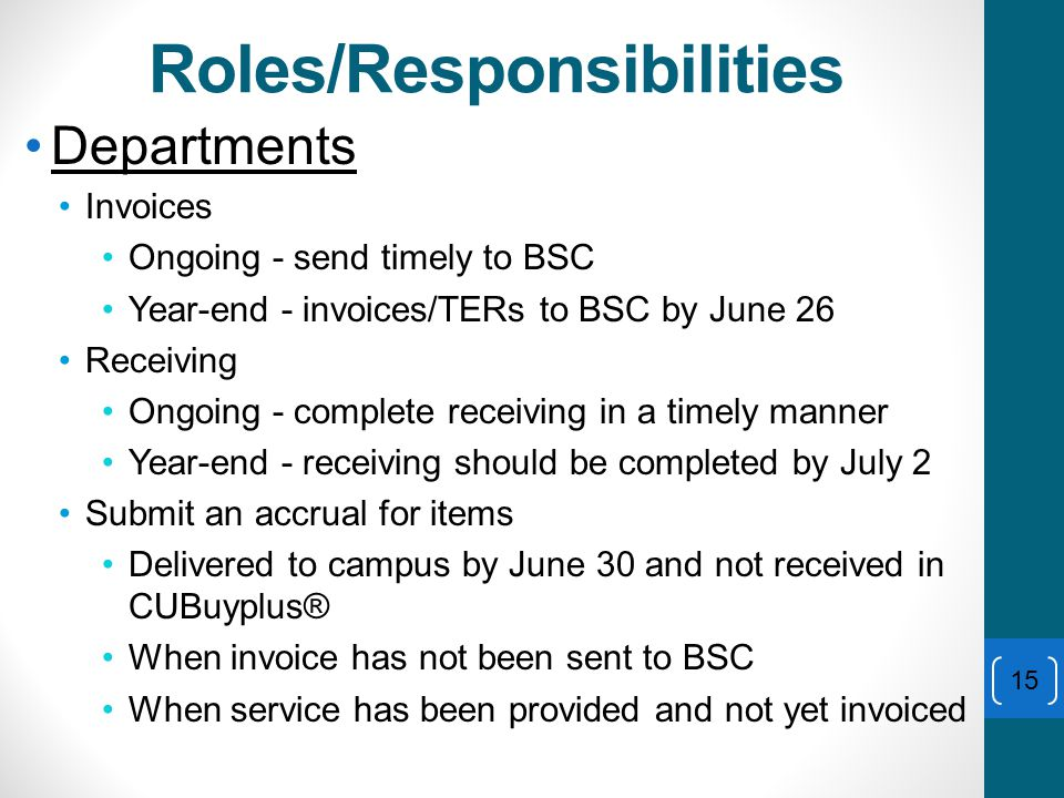 Roles/Responsibilities Departments Invoices Ongoing - send timely to BSC Year-end - invoices/TERs to BSC by June 26 Receiving Ongoing - complete receiving in a timely manner Year-end - receiving should be completed by July 2 Submit an accrual for items Delivered to campus by June 30 and not received in CUBuyplus® When invoice has not been sent to BSC When service has been provided and not yet invoiced 15