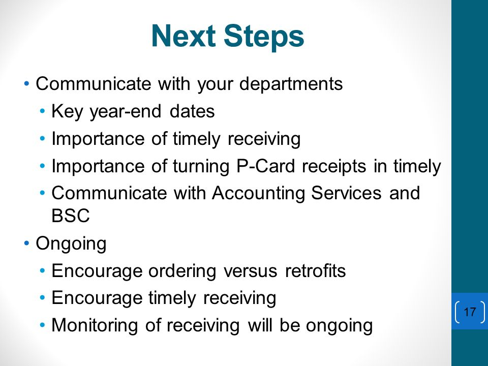 Next Steps Communicate with your departments Key year-end dates Importance of timely receiving Importance of turning P-Card receipts in timely Communicate with Accounting Services and BSC Ongoing Encourage ordering versus retrofits Encourage timely receiving Monitoring of receiving will be ongoing 17