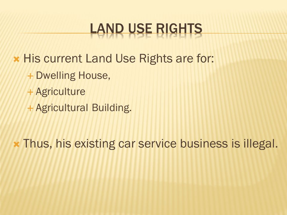 His current Land Use Rights are for: Dwelling House, Agriculture Agricultural Building. Thus, his existing car service business is illegal.