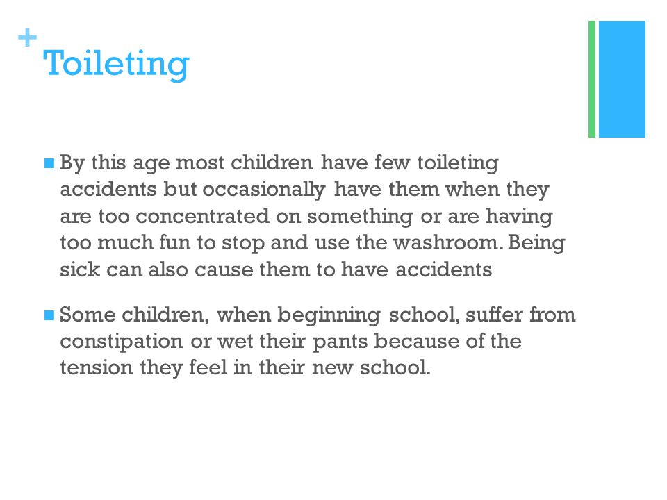 + Toileting By this age most children have few toileting accidents but occasionally have them when they are too concentrated on something or are havin