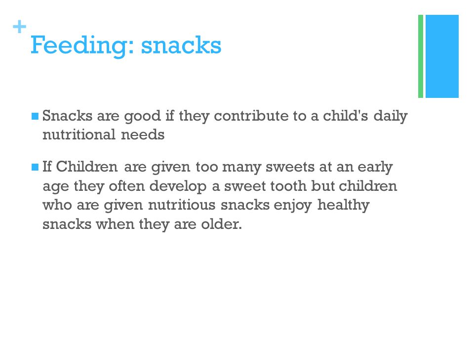 + Feeding: snacks Snacks are good if they contribute to a child's daily nutritional needs If Children are given too many sweets at an early age they o