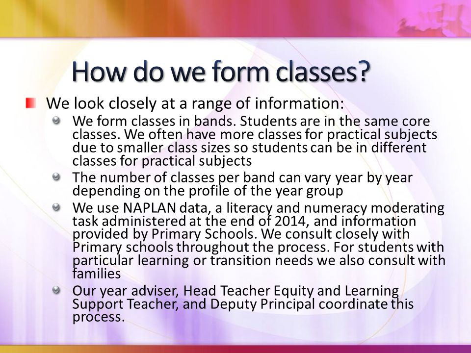 We look closely at a range of information: We form classes in bands. Students are in the same core classes. We often have more classes for practical s