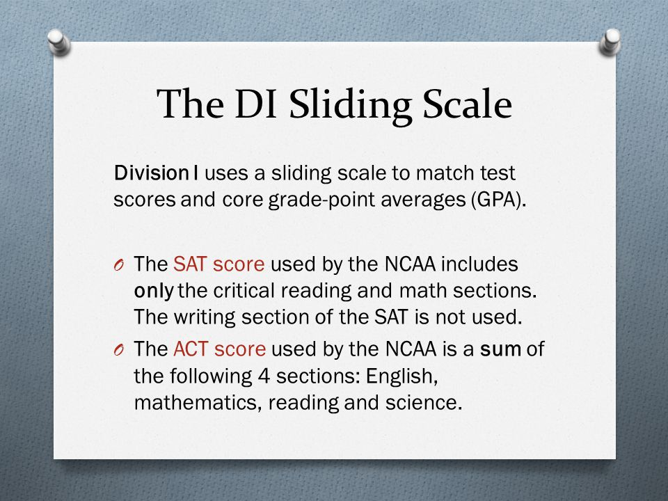 The DI Sliding Scale Division I uses a sliding scale to match test scores and core grade-point averages (GPA).