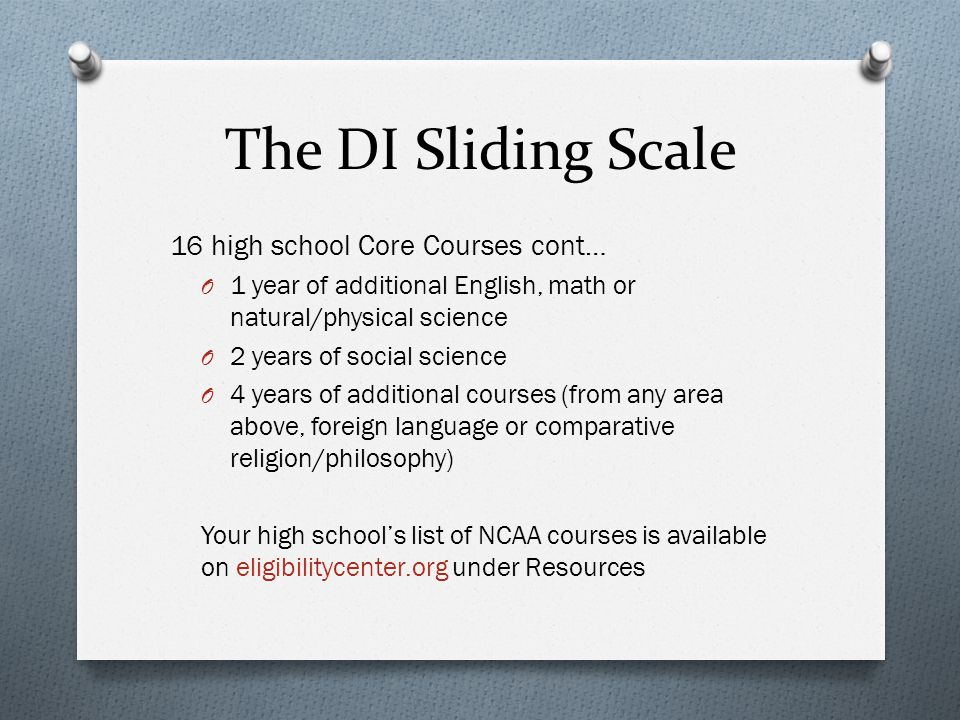 The DI Sliding Scale 16 high school Core Courses cont… O 1 year of additional English, math or natural/physical science O 2 years of social science O 4 years of additional courses (from any area above, foreign language or comparative religion/philosophy) Your high schools list of NCAA courses is available on eligibilitycenter.org under Resources