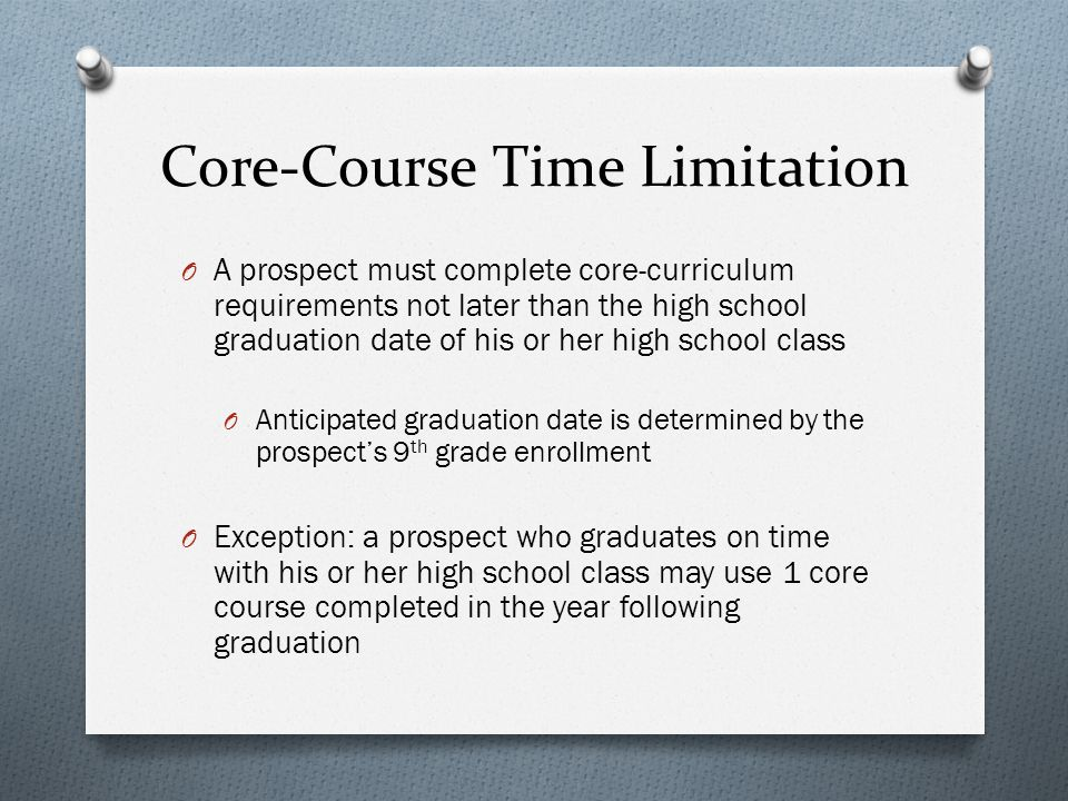 Core-Course Time Limitation O A prospect must complete core-curriculum requirements not later than the high school graduation date of his or her high school class O Anticipated graduation date is determined by the prospects 9 th grade enrollment O Exception: a prospect who graduates on time with his or her high school class may use 1 core course completed in the year following graduation