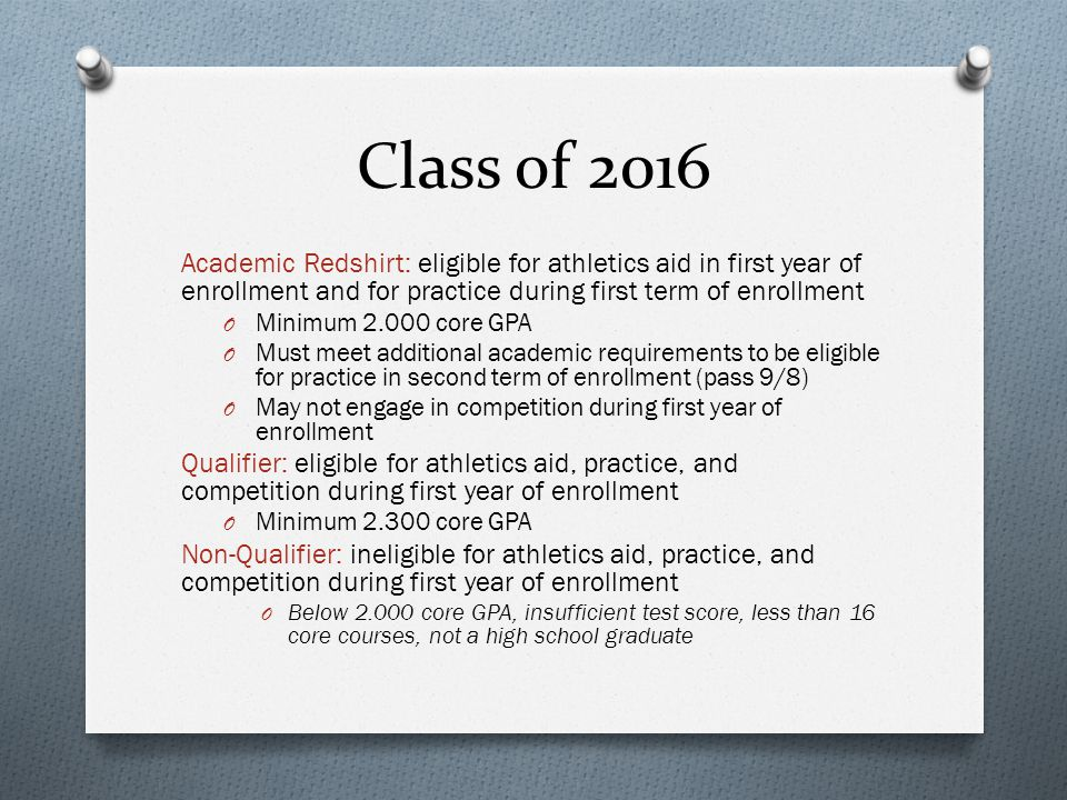 Class of 2016 Academic Redshirt: eligible for athletics aid in first year of enrollment and for practice during first term of enrollment O Minimum 2.000 core GPA O Must meet additional academic requirements to be eligible for practice in second term of enrollment (pass 9/8) O May not engage in competition during first year of enrollment Qualifier: eligible for athletics aid, practice, and competition during first year of enrollment O Minimum 2.300 core GPA Non-Qualifier: ineligible for athletics aid, practice, and competition during first year of enrollment O Below 2.000 core GPA, insufficient test score, less than 16 core courses, not a high school graduate