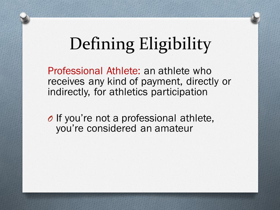 Defining Eligibility Professional Athlete: an athlete who receives any kind of payment, directly or indirectly, for athletics participation O If youre not a professional athlete, youre considered an amateur