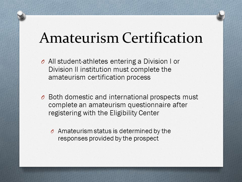 Amateurism Certification O All student-athletes entering a Division I or Division II institution must complete the amateurism certification process O Both domestic and international prospects must complete an amateurism questionnaire after registering with the Eligibility Center O Amateurism status is determined by the responses provided by the prospect