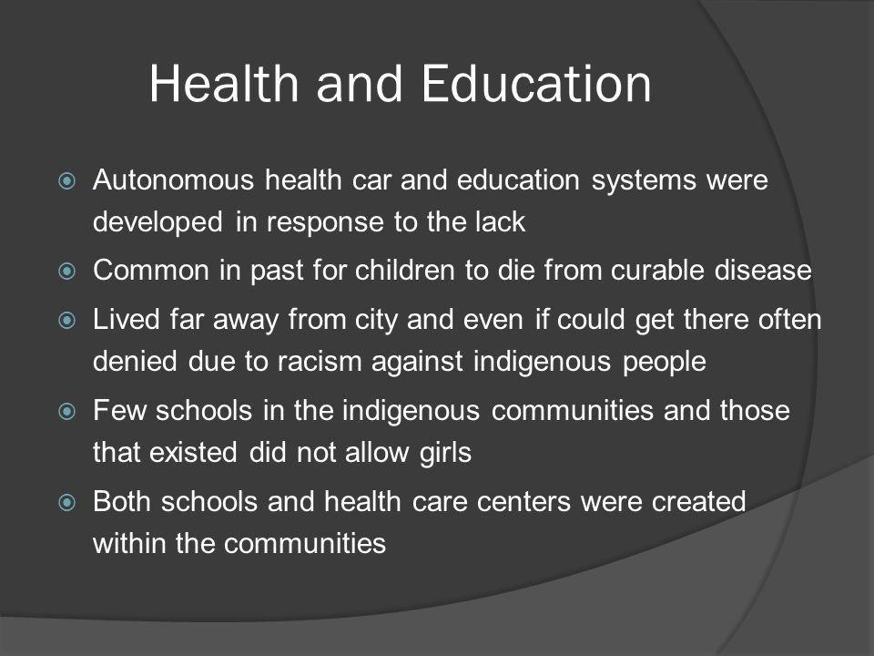 Health and Education Autonomous health car and education systems were developed in response to the lack Common in past for children to die from curable disease Lived far away from city and even if could get there often denied due to racism against indigenous people Few schools in the indigenous communities and those that existed did not allow girls Both schools and health care centers were created within the communities