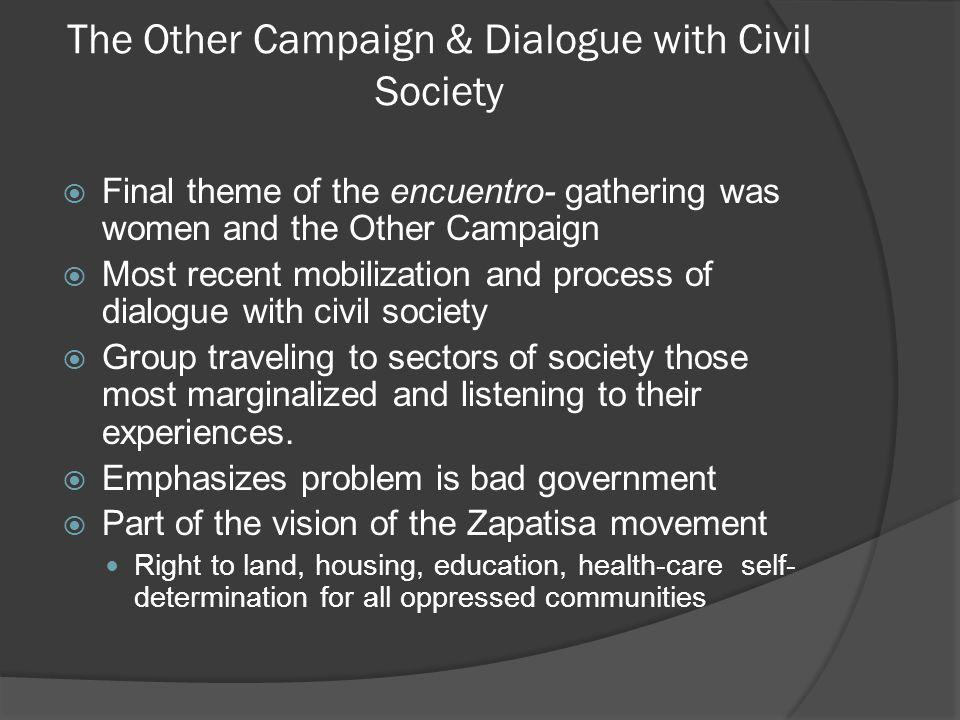 The Other Campaign & Dialogue with Civil Society Final theme of the encuentro- gathering was women and the Other Campaign Most recent mobilization and process of dialogue with civil society Group traveling to sectors of society those most marginalized and listening to their experiences.