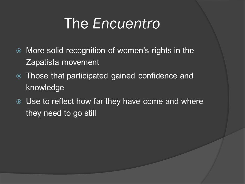 The Encuentro More solid recognition of womens rights in the Zapatista movement Those that participated gained confidence and knowledge Use to reflect