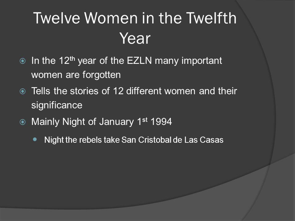 Twelve Women in the Twelfth Year In the 12 th year of the EZLN many important women are forgotten Tells the stories of 12 different women and their significance Mainly Night of January 1 st 1994 Night the rebels take San Cristobal de Las Casas