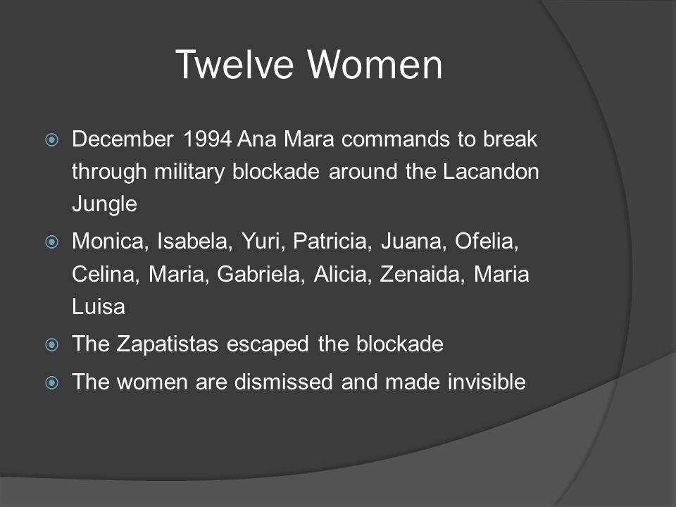 Twelve Women December 1994 Ana Mara commands to break through military blockade around the Lacandon Jungle Monica, Isabela, Yuri, Patricia, Juana, Ofe