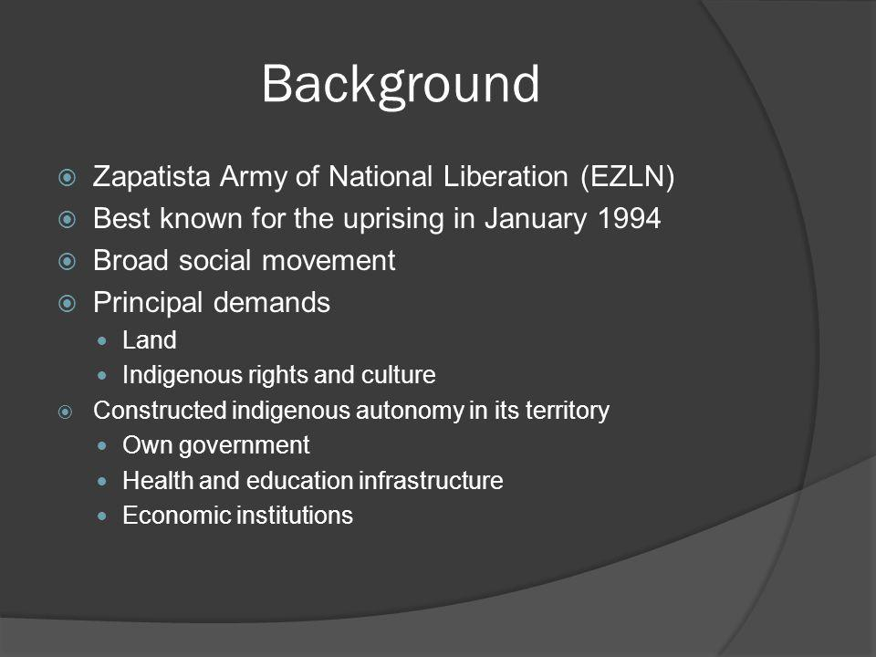 Background Zapatista Army of National Liberation (EZLN) Best known for the uprising in January 1994 Broad social movement Principal demands Land Indig