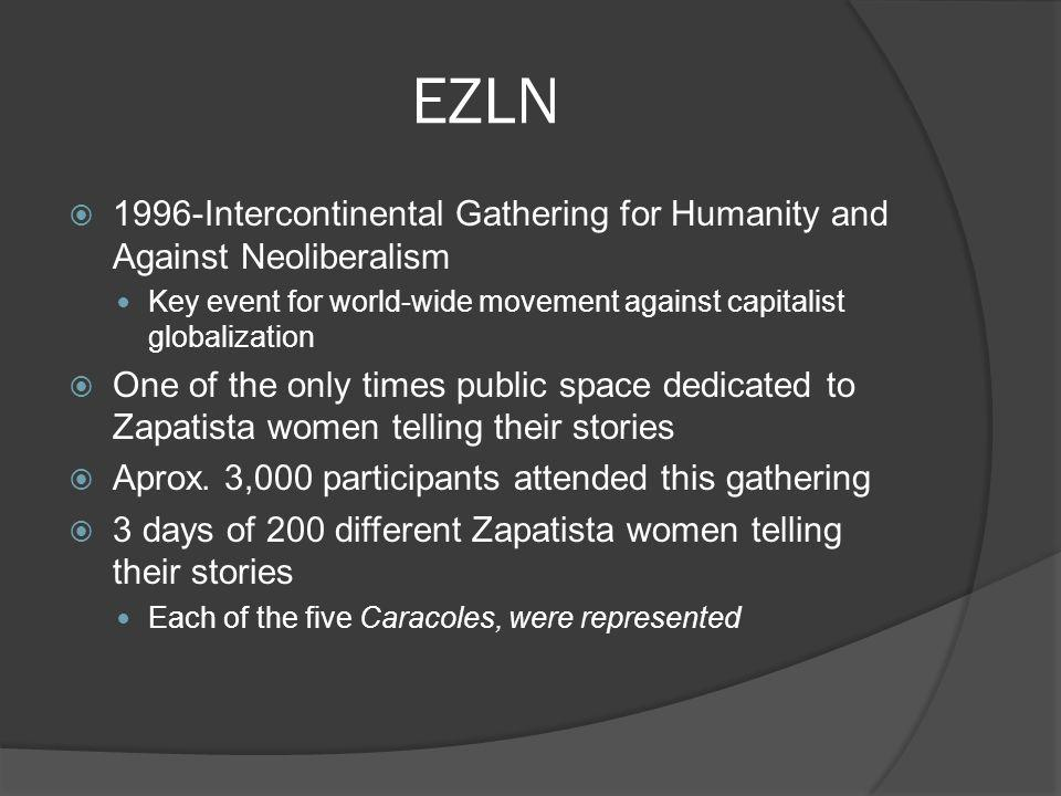 EZLN 1996-Intercontinental Gathering for Humanity and Against Neoliberalism Key event for world-wide movement against capitalist globalization One of the only times public space dedicated to Zapatista women telling their stories Aprox.