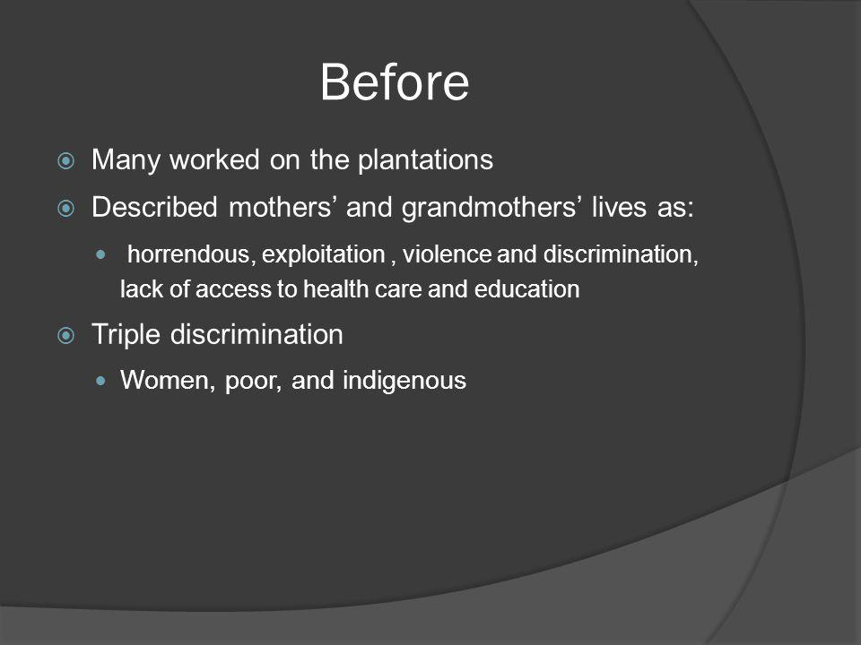 Before Many worked on the plantations Described mothers and grandmothers lives as: horrendous, exploitation, violence and discrimination, lack of acce