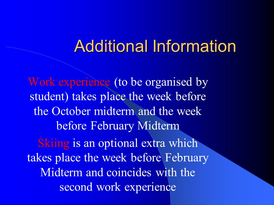 Additional Information Work experience (to be organised by student) takes place the week before the October midterm and the week before February Midterm Skiing is an optional extra which takes place the week before February Midterm and coincides with the second work experience