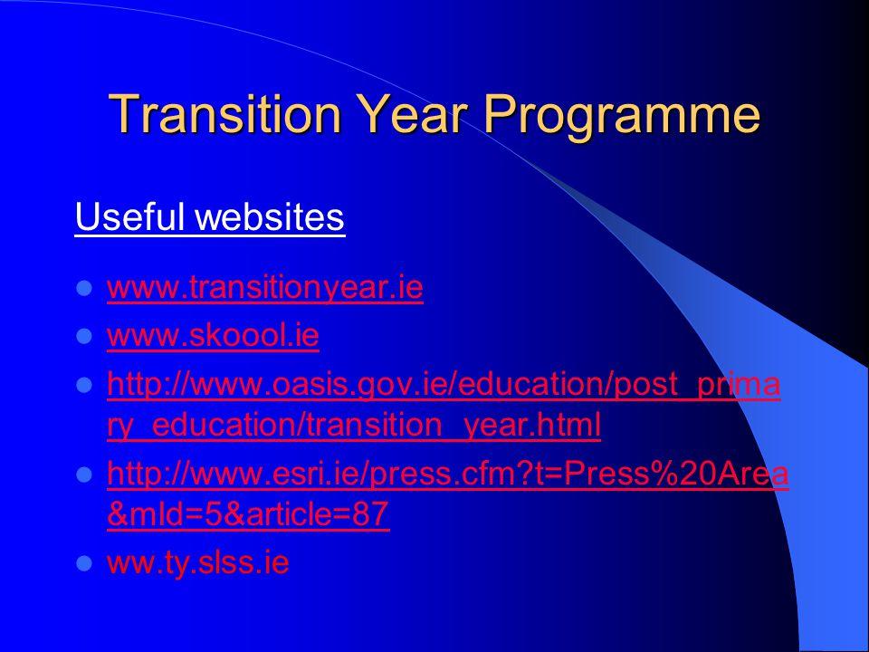 Transition Year Programme Useful websites www.transitionyear.ie www.skoool.ie http://www.oasis.gov.ie/education/post_prima ry_education/transition_year.html http://www.oasis.gov.ie/education/post_prima ry_education/transition_year.html http://www.esri.ie/press.cfm t=Press%20Area &mId=5&article=87 http://www.esri.ie/press.cfm t=Press%20Area &mId=5&article=87 ww.ty.slss.ie