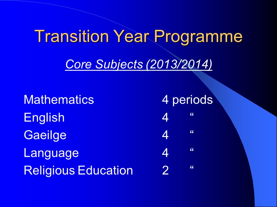 Transition Year Programme Core Subjects (2013/2014) Mathematics4 periods English4 Gaeilge4 Language4 Religious Education2