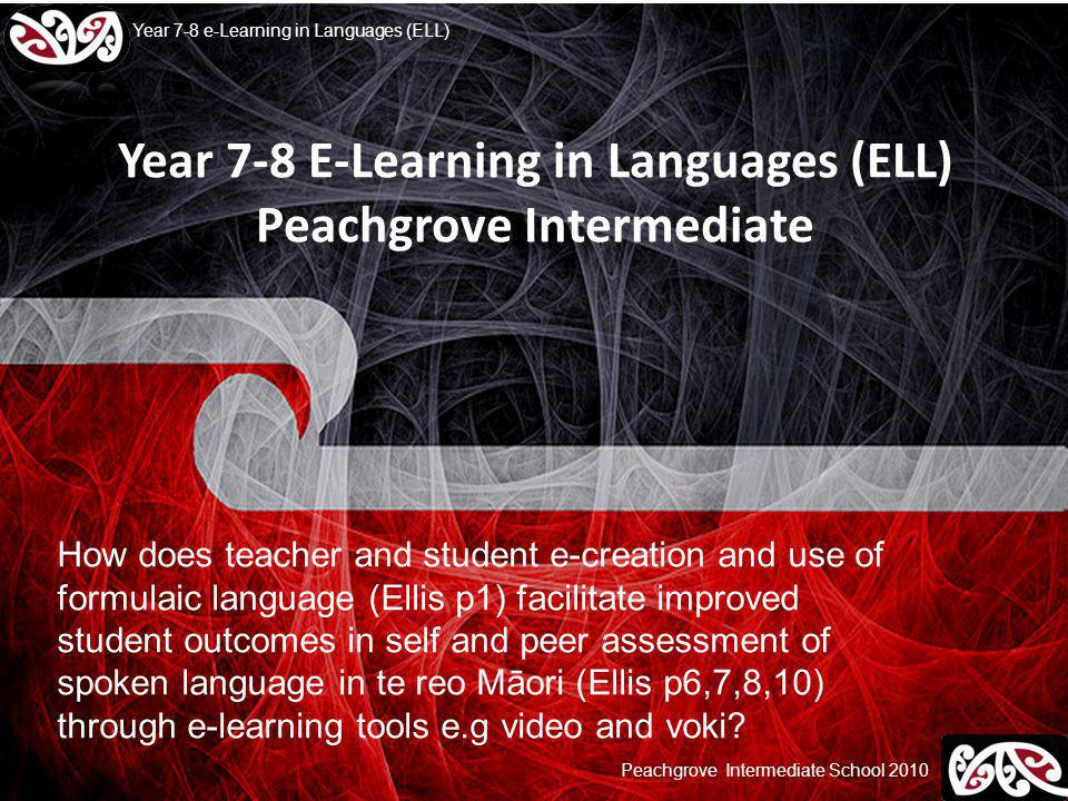 Peachgrove Intermediate School 2010 Year 7-8 e-Learning in Languages (ELL) Year 7-8 E-Learning in Languages (ELL) Peachgrove Intermediate How does teacher and student e-creation and use of formulaic language (Ellis p1) facilitate improved student outcomes in self and peer assessment of spoken language in te reo Māori (Ellis p6,7,8,10) through e-learning tools e.g video and voki?