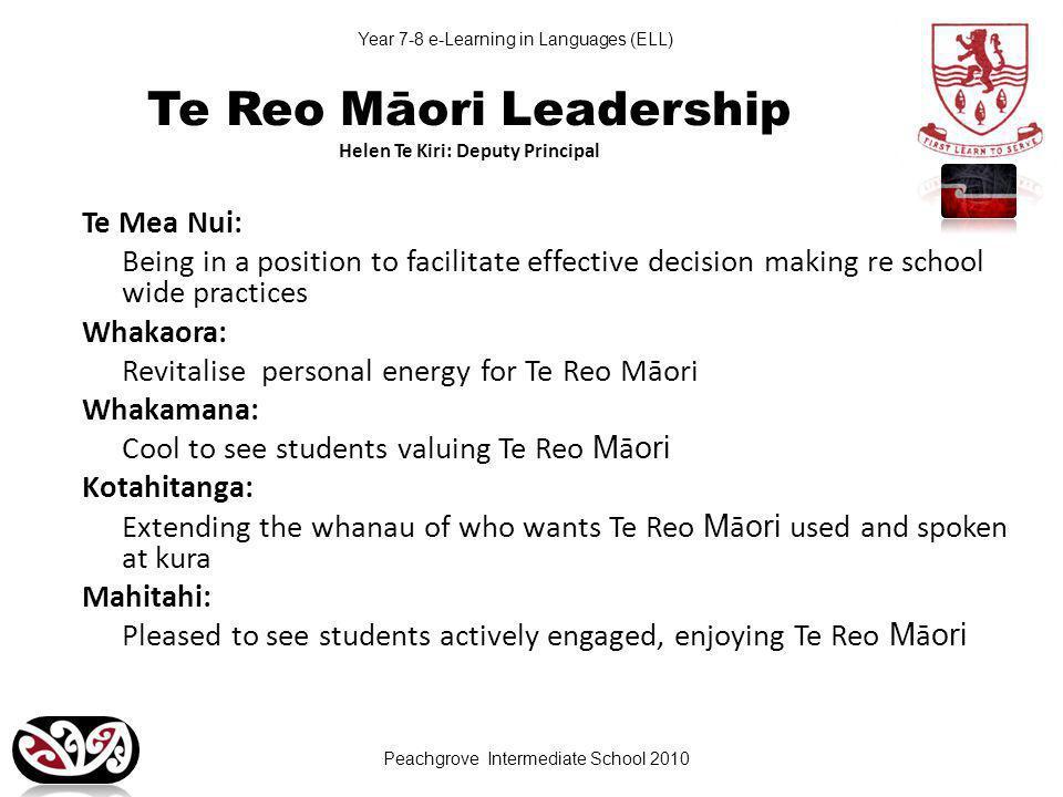 Peachgrove Intermediate School 2010 Year 7-8 e-Learning in Languages (ELL) Te Reo Māori Leadership Helen Te Kiri: Deputy Principal Te Mea Nui: Being in a position to facilitate effective decision making re school wide practices Whakaora: Revitalise personal energy for Te Reo Māori Whakamana: Cool to see students valuing Te Reo M ā ori Kotahitanga: Extending the whanau of who wants Te Reo M ā ori used and spoken at kura Mahitahi: Pleased to see students actively engaged, enjoying Te Reo M ā ori