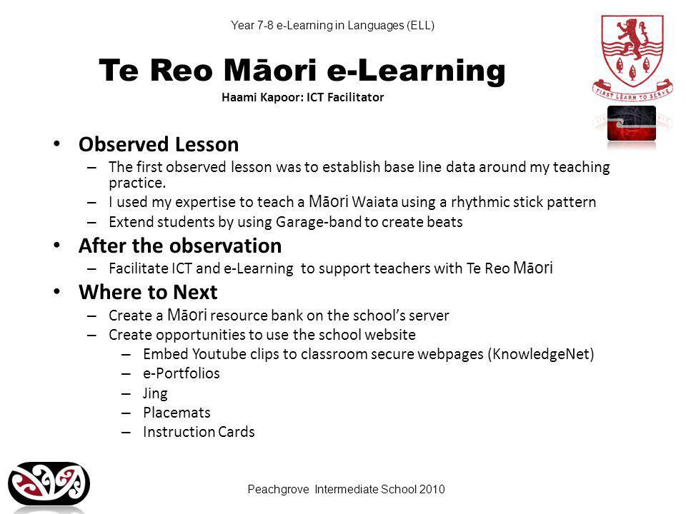 Peachgrove Intermediate School 2010 Year 7-8 e-Learning in Languages (ELL) Te Reo Māori e-Learning Haami Kapoor: ICT Facilitator Observed Lesson – The first observed lesson was to establish base line data around my teaching practice.