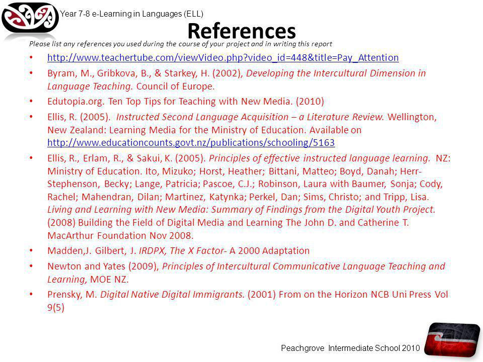 References Please list any references you used during the course of your project and in writing this report http://www.teachertube.com/viewVideo.php video_id=448&title=Pay_Attention Byram, M., Gribkova, B., & Starkey, H.
