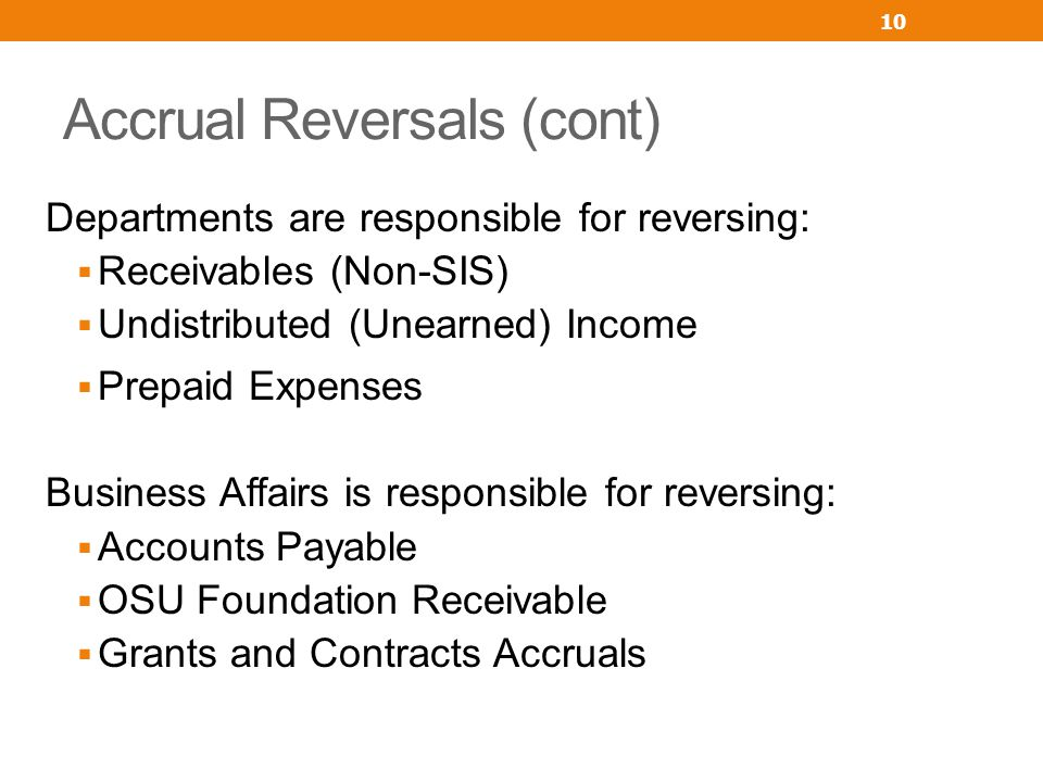 Accrual Reversals (cont) Departments are responsible for reversing: Receivables (Non-SIS) Undistributed (Unearned) Income Prepaid Expenses Business Af