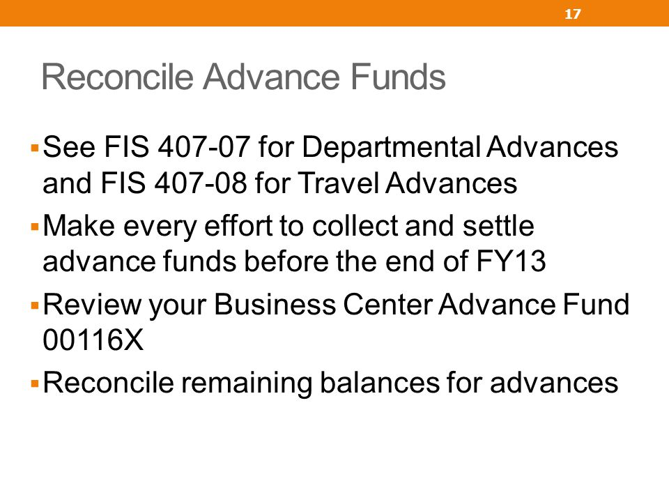 Reconcile Advance Funds See FIS 407-07 for Departmental Advances and FIS 407-08 for Travel Advances Make every effort to collect and settle advance fu