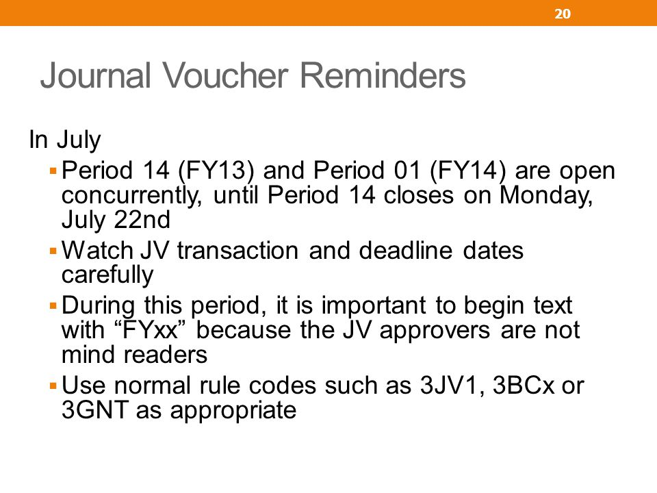 Journal Voucher Reminders In July Period 14 (FY13) and Period 01 (FY14) are open concurrently, until Period 14 closes on Monday, July 22nd Watch JV transaction and deadline dates carefully During this period, it is important to begin text with FYxx because the JV approvers are not mind readers Use normal rule codes such as 3JV1, 3BCx or 3GNT as appropriate 20