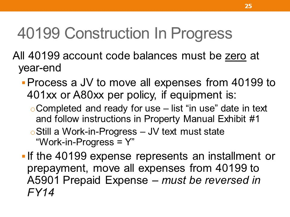 40199 Construction In Progress All 40199 account code balances must be zero at year-end Process a JV to move all expenses from 40199 to 401xx or A80xx per policy, if equipment is: o Completed and ready for use – list in use date in text and follow instructions in Property Manual Exhibit #1 o Still a Work-in-Progress – JV text must state Work-in-Progress = Y If the 40199 expense represents an installment or prepayment, move all expenses from 40199 to A5901 Prepaid Expense – must be reversed in FY14 25