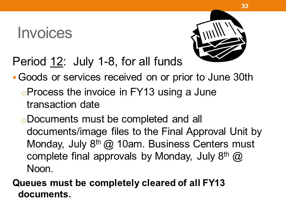 Invoices Period 12: July 1-8, for all funds Goods or services received on or prior to June 30th o Process the invoice in FY13 using a June transaction